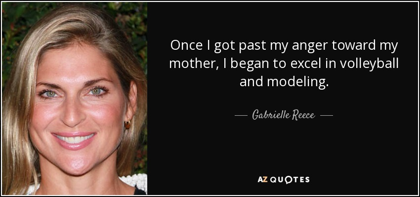 Once I got past my anger toward my mother, I began to excel in volleyball and modeling. - Gabrielle Reece