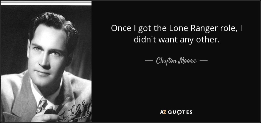 Once I got the Lone Ranger role, I didn't want any other. - Clayton Moore