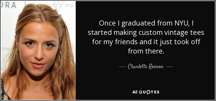 Once I graduated from NYU, I started making custom vintage tees for my friends and it just took off from there. - Charlotte Ronson