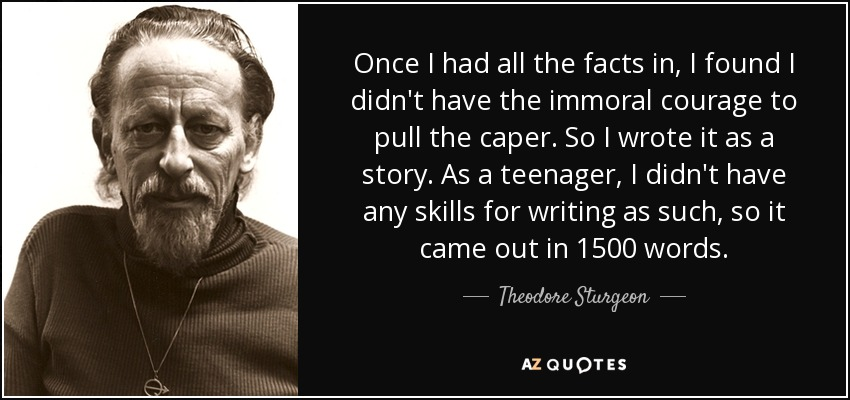 Once I had all the facts in, I found I didn't have the immoral courage to pull the caper. So I wrote it as a story. As a teenager, I didn't have any skills for writing as such, so it came out in 1500 words. - Theodore Sturgeon