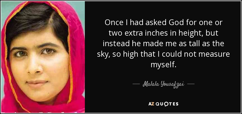 Once I had asked God for one or two extra inches in height, but instead he made me as tall as the sky, so high that I could not measure myself. - Malala Yousafzai