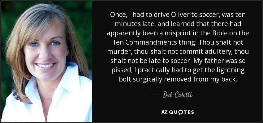 Once, I had to drive Oliver to soccer, was ten minutes late, and learned that there had apparently been a misprint in the Bible on the Ten Commandments thing: Thou shalt not murder, thou shalt not commit adultery, thou shalt not be late to soccer. My father was so pissed, I practically had to get the lightning bolt surgically removed from my back. - Deb Caletti