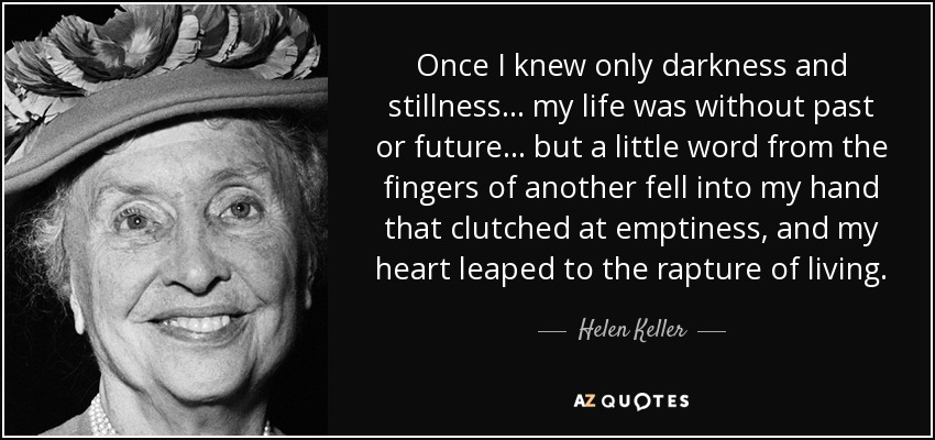 Once I knew only darkness and stillness... my life was without past or future... but a little word from the fingers of another fell into my hand that clutched at emptiness, and my heart leaped to the rapture of living. - Helen Keller