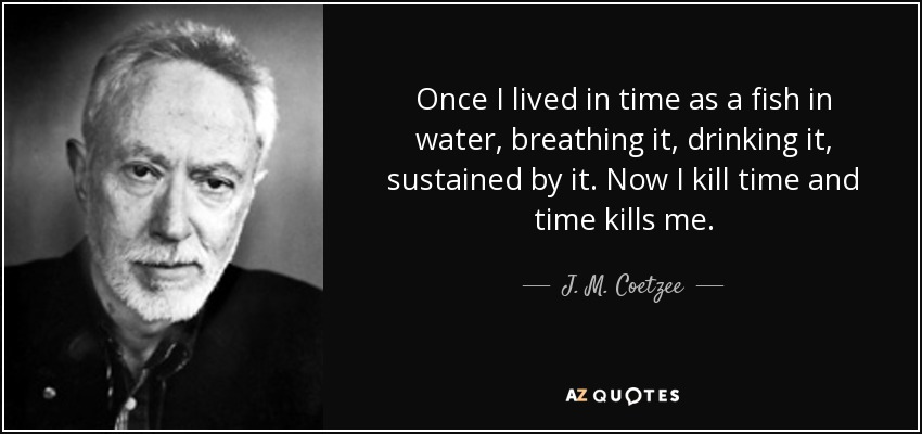 Once I lived in time as a fish in water, breathing it, drinking it, sustained by it. Now I kill time and time kills me. - J. M. Coetzee