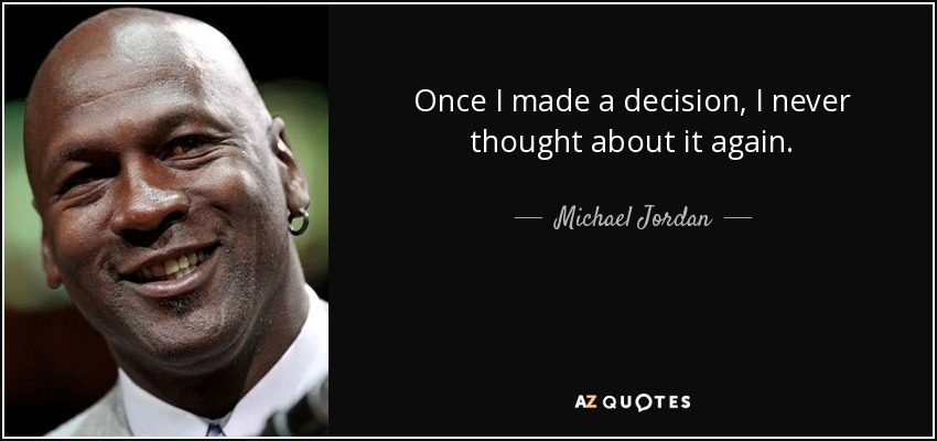 Once I made a decision, I never thought about it again. - Michael Jordan