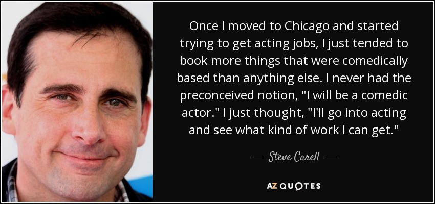 Once I moved to Chicago and started trying to get acting jobs, I just tended to book more things that were comedically based than anything else. I never had the preconceived notion,