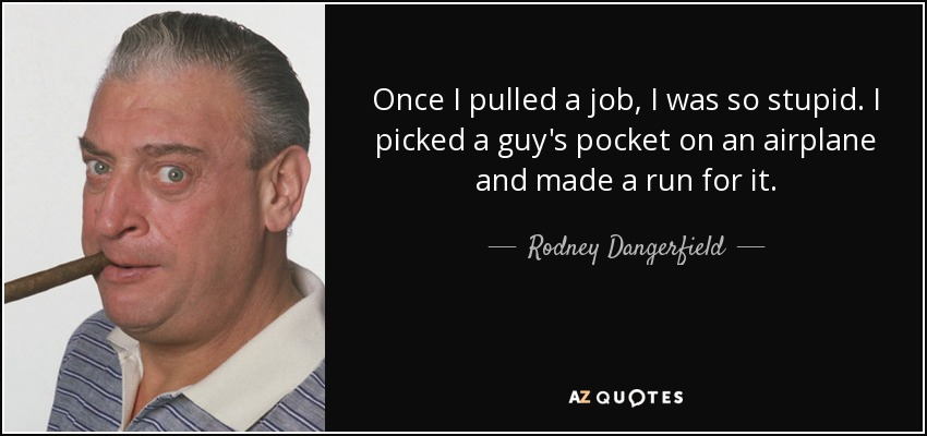 Once I pulled a job, I was so stupid. I picked a guy's pocket on an airplane and made a run for it. - Rodney Dangerfield