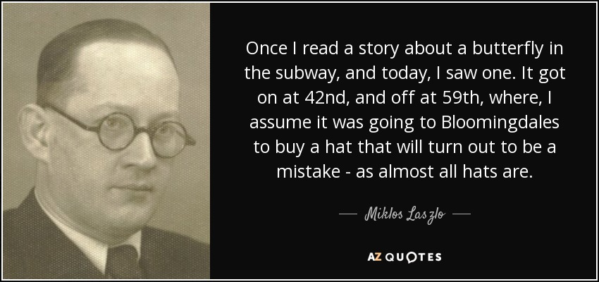 Once I read a story about a butterfly in the subway, and today, I saw one. It got on at 42nd, and off at 59th, where, I assume it was going to Bloomingdales to buy a hat that will turn out to be a mistake - as almost all hats are. - Miklos Laszlo
