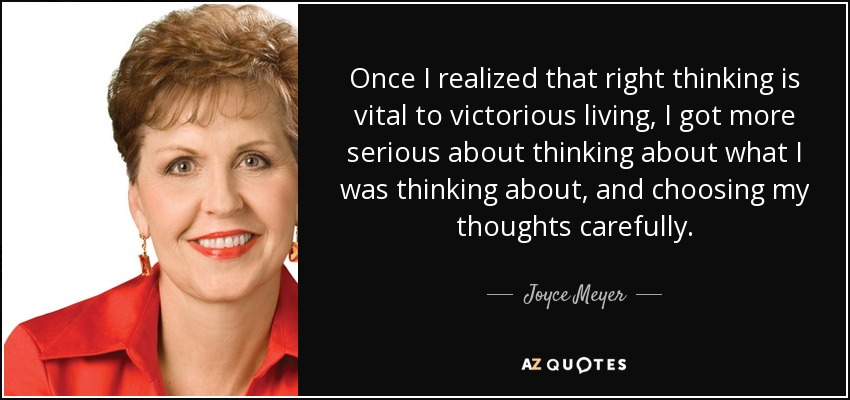 Once I realized that right thinking is vital to victorious living, I got more serious about thinking about what I was thinking about, and choosing my thoughts carefully. - Joyce Meyer