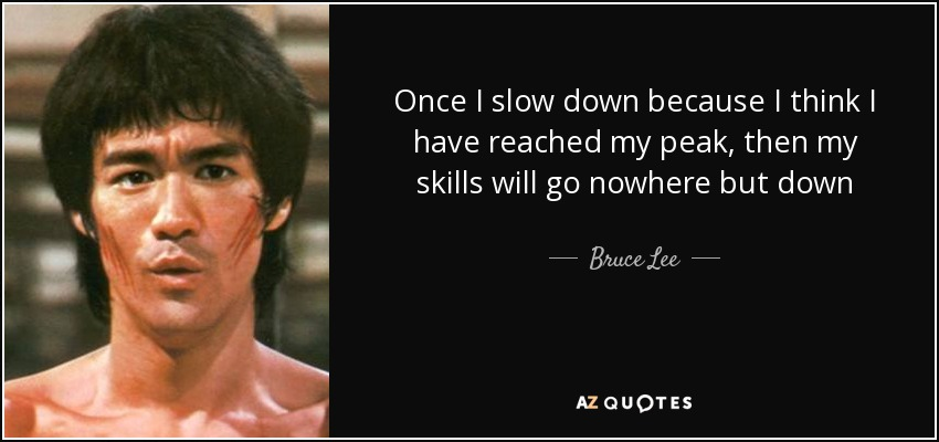 Once I slow down because I think I have reached my peak, then my skills will go nowhere but down - Bruce Lee