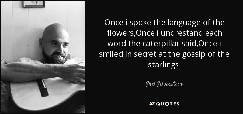 Once i spoke the language of the flowers,Once i undrestand each word the caterpillar said,Once i smiled in secret at the gossip of the starlings. - Shel Silverstein