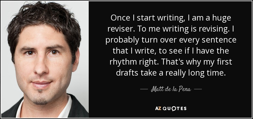 Once I start writing, I am a huge reviser. To me writing is revising. I probably turn over every sentence that I write, to see if I have the rhythm right. That's why my first drafts take a really long time. - Matt de la Pena