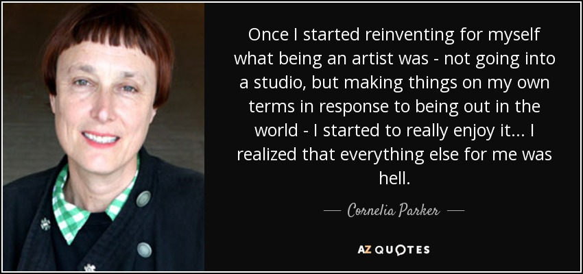 Once I started reinventing for myself what being an artist was - not going into a studio, but making things on my own terms in response to being out in the world - I started to really enjoy it... I realized that everything else for me was hell. - Cornelia Parker