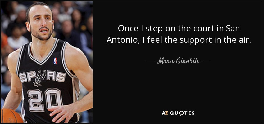 Once I step on the court in San Antonio, I feel the support in the air. - Manu Ginobili