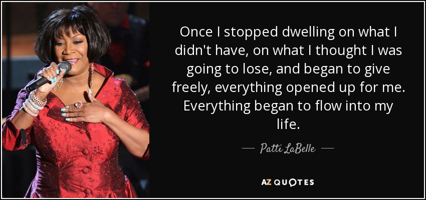 Once I stopped dwelling on what I didn't have, on what I thought I was going to lose, and began to give freely, everything opened up for me. Everything began to flow into my life. - Patti LaBelle