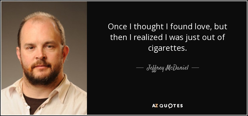 Once I thought I found love, but then I realized I was just out of cigarettes. - Jeffrey McDaniel