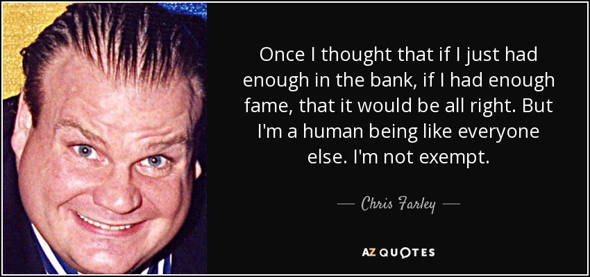 Once I thought that if I just had enough in the bank, if I had enough fame, that it would be all right. But I'm a human being like everyone else. I'm not exempt. - Chris Farley