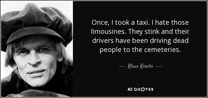 Once, I took a taxi. I hate those limousines. They stink and their drivers have been driving dead people to the cemeteries. - Klaus Kinski