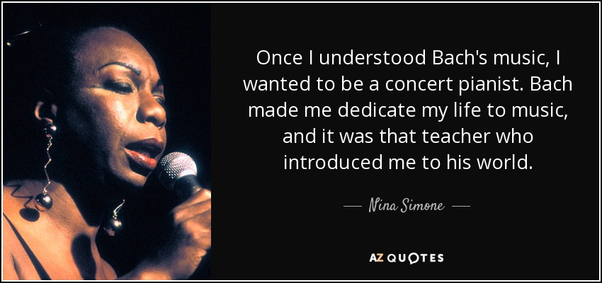 Once I understood Bach's music, I wanted to be a concert pianist. Bach made me dedicate my life to music, and it was that teacher who introduced me to his world. - Nina Simone