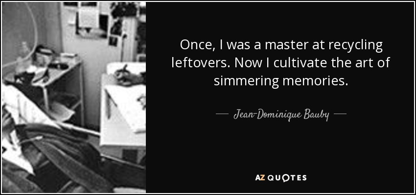 Once, I was a master at recycling leftovers. Now I cultivate the art of simmering memories. - Jean-Dominique Bauby