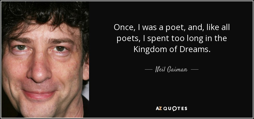 Once, I was a poet, and, like all poets, I spent too long in the Kingdom of Dreams. - Neil Gaiman