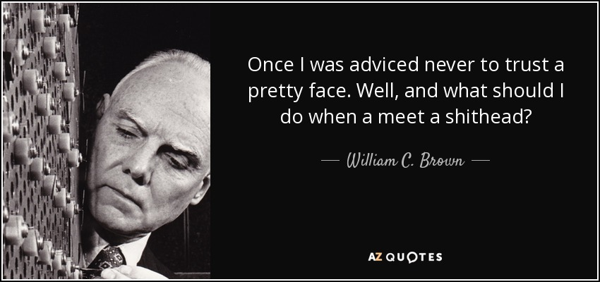 Once I was adviced never to trust a pretty face. Well, and what should I do when a meet a shithead? - William C. Brown
