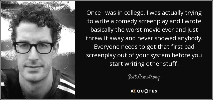 Once I was in college, I was actually trying to write a comedy screenplay and I wrote basically the worst movie ever and just threw it away and never showed anybody. Everyone needs to get that first bad screenplay out of your system before you start writing other stuff. - Scot Armstrong