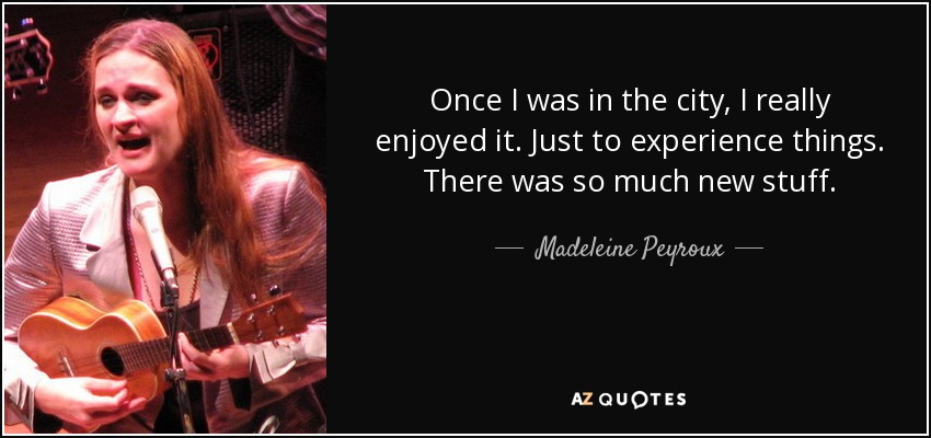Once I was in the city, I really enjoyed it. Just to experience things. There was so much new stuff. - Madeleine Peyroux