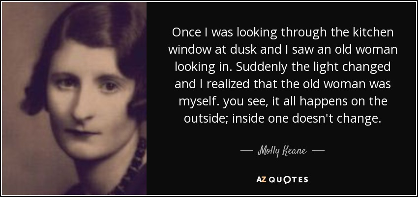 Once I was looking through the kitchen window at dusk and I saw an old woman looking in. Suddenly the light changed and I realized that the old woman was myself. you see, it all happens on the outside; inside one doesn't change. - Molly Keane