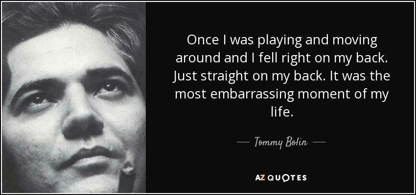 Once I was playing and moving around and I fell right on my back. Just straight on my back. It was the most embarrassing moment of my life. - Tommy Bolin