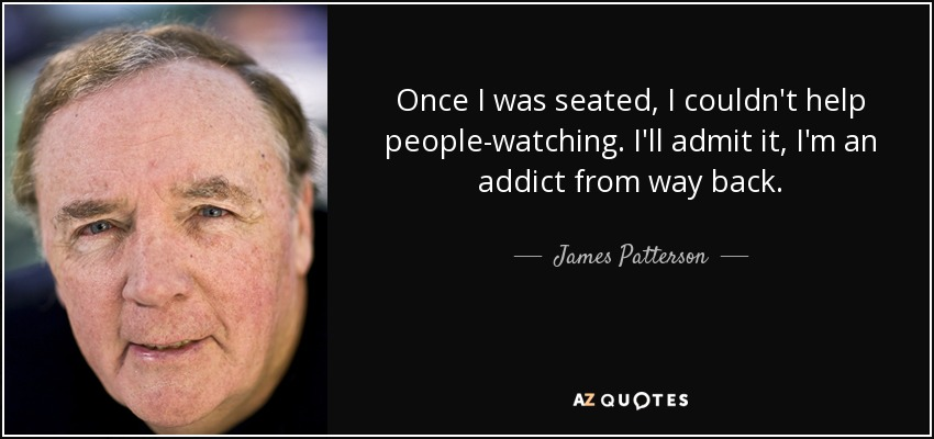 Once I was seated, I couldn't help people-watching. I'll admit it, I'm an addict from way back. - James Patterson