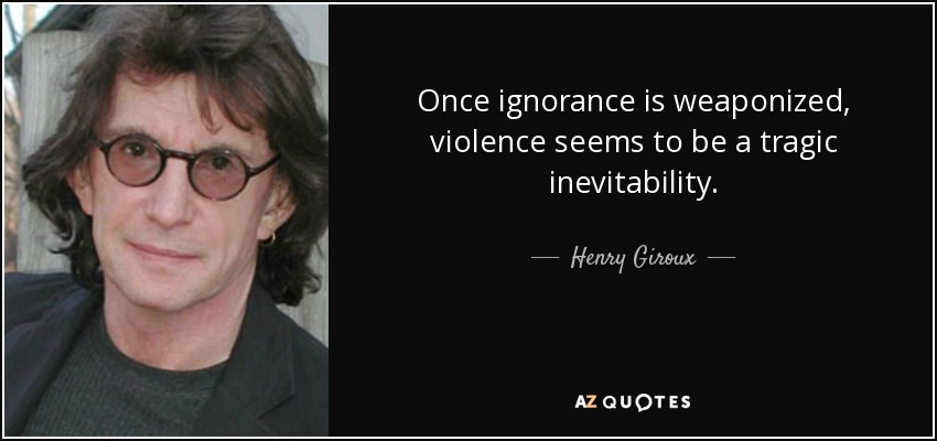 Once ignorance is weaponized, violence seems to be a tragic inevitability. - Henry Giroux