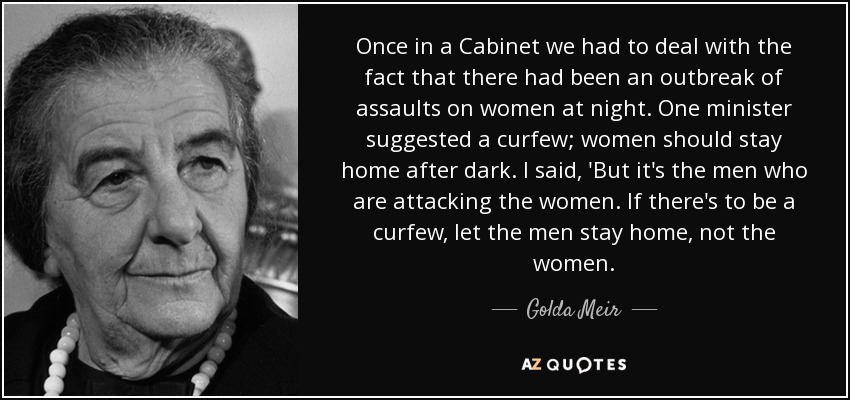 Once in a Cabinet we had to deal with the fact that there had been an outbreak of assaults on women at night. One minister suggested a curfew; women should stay home after dark. I said, 'But it's the men who are attacking the women. If there's to be a curfew, let the men stay home, not the women. - Golda Meir