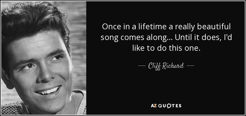 Once in a lifetime a really beautiful song comes along ... Until it does, I'd like to do this one. - Cliff Richard