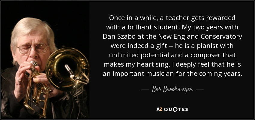 Once in a while, a teacher gets rewarded with a brilliant student. My two years with Dan Szabo at the New England Conservatory were indeed a gift -- he is a pianist with unlimited potential and a composer that makes my heart sing. I deeply feel that he is an important musician for the coming years. - Bob Brookmeyer