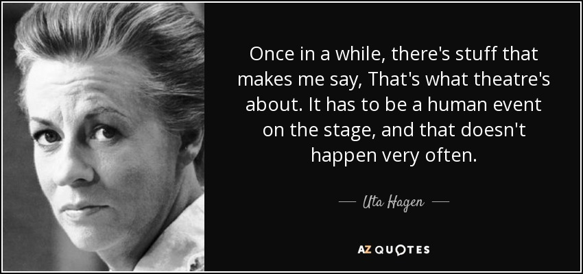 Once in a while, there's stuff that makes me say, That's what theatre's about. It has to be a human event on the stage, and that doesn't happen very often. - Uta Hagen
