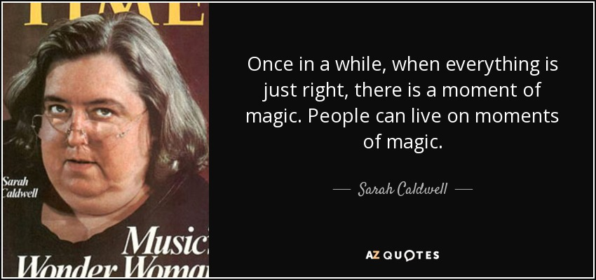 Once in a while, when everything is just right, there is a moment of magic. People can live on moments of magic. - Sarah Caldwell