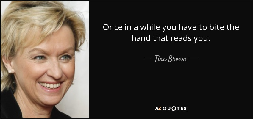 Once in a while you have to bite the hand that reads you. - Tina Brown