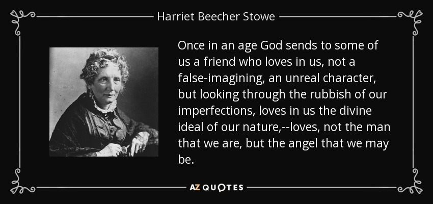 Once in an age God sends to some of us a friend who loves in us, not a false-imagining, an unreal character, but looking through the rubbish of our imperfections, loves in us the divine ideal of our nature,--loves, not the man that we are, but the angel that we may be. - Harriet Beecher Stowe