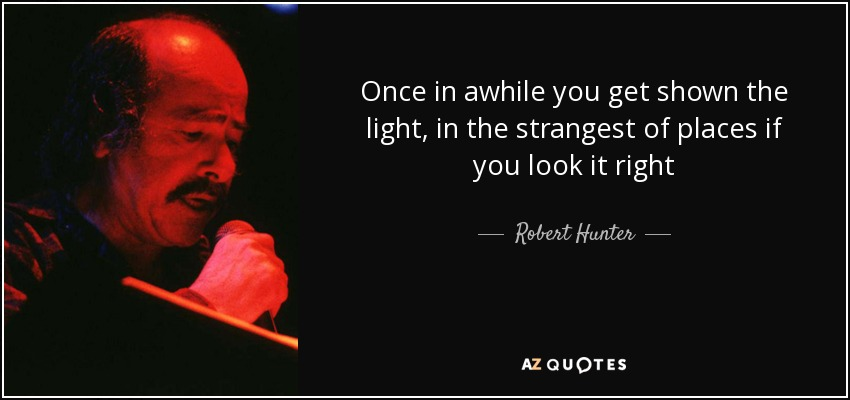 Once in awhile you get shown the light, in the strangest of places if you look it right - Robert Hunter