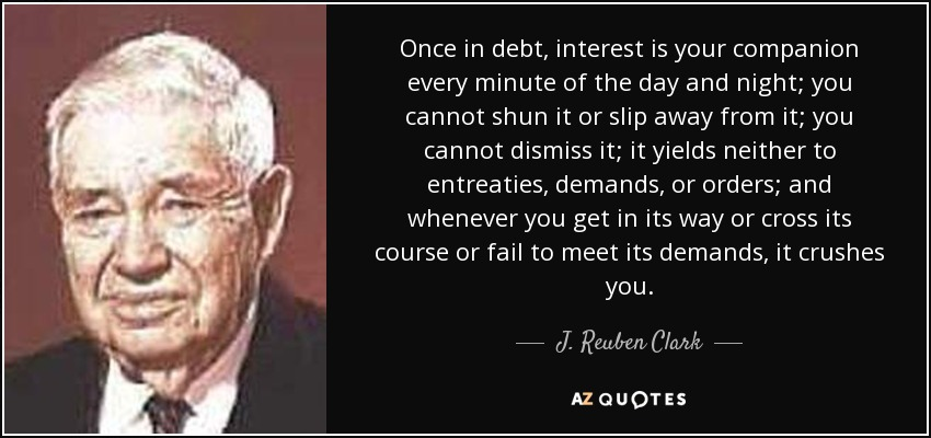 Once in debt, interest is your companion every minute of the day and night; you cannot shun it or slip away from it; you cannot dismiss it; it yields neither to entreaties, demands, or orders; and whenever you get in its way or cross its course or fail to meet its demands, it crushes you. - J. Reuben Clark