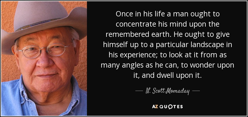 Once in his life a man ought to concentrate his mind upon the remembered earth. He ought to give himself up to a particular landscape in his experience; to look at it from as many angles as he can, to wonder upon it, and dwell upon it. - N. Scott Momaday