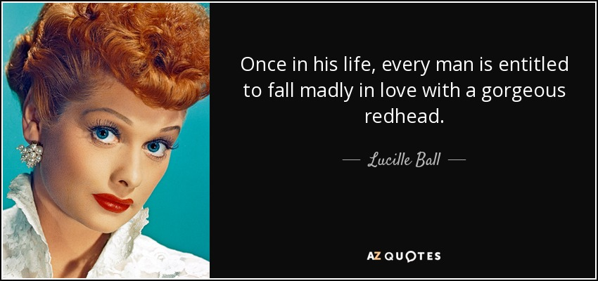 Once in his life, every man is entitled to fall madly in love with a gorgeous redhead. - Lucille Ball