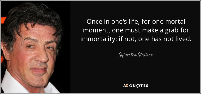 Once in one's life, for one mortal moment, one must make a grab for immortality; if not, one has not lived. - Sylvester Stallone