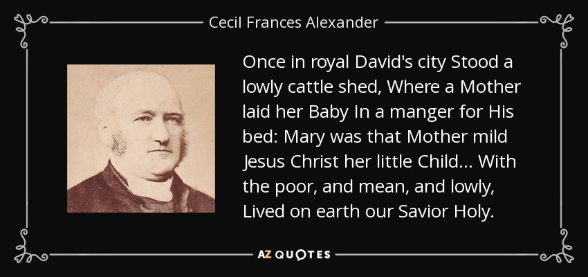 Once in royal David's city Stood a lowly cattle shed, Where a Mother laid her Baby In a manger for His bed: Mary was that Mother mild Jesus Christ her little Child . . . With the poor, and mean, and lowly, Lived on earth our Savior Holy. - Cecil Frances Alexander