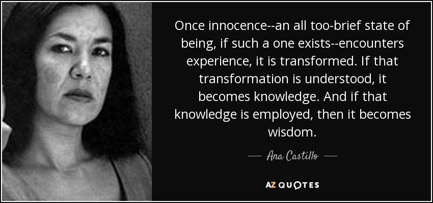Once innocence--an all too-brief state of being, if such a one exists--encounters experience, it is transformed. If that transformation is understood, it becomes knowledge. And if that knowledge is employed, then it becomes wisdom. - Ana Castillo