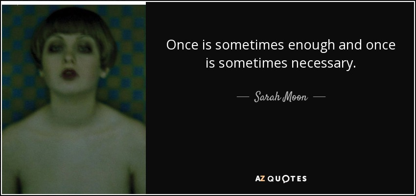 Sarah Moon Quote Once Is Sometimes Enough And Once Is Sometimes