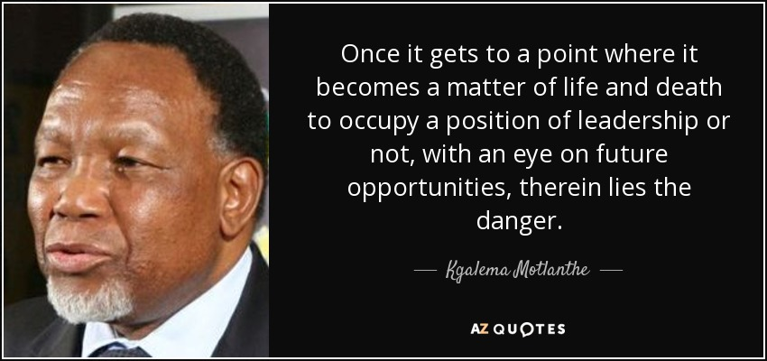 Once it gets to a point where it becomes a matter of life and death to occupy a position of leadership or not, with an eye on future opportunities, therein lies the danger. - Kgalema Motlanthe