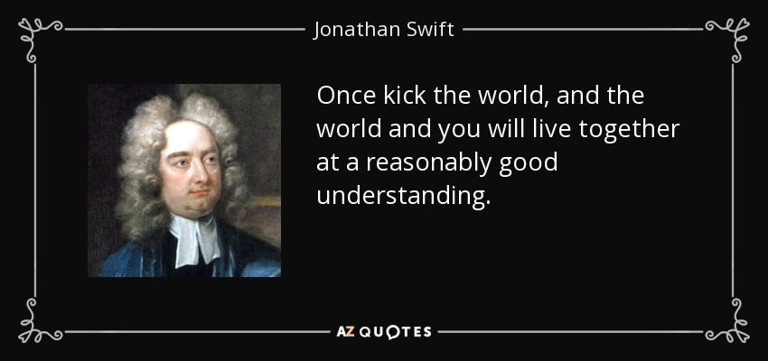 Once kick the world, and the world and you will live together at a reasonably good understanding. - Jonathan Swift