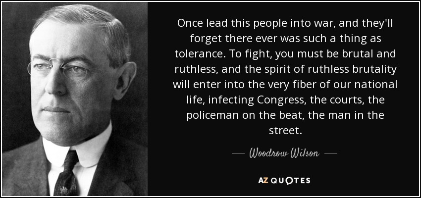 Once lead this people into war, and they'll forget there ever was such a thing as tolerance. To fight, you must be brutal and ruthless, and the spirit of ruthless brutality will enter into the very fiber of our national life, infecting Congress, the courts, the policeman on the beat, the man in the street. - Woodrow Wilson